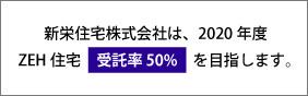 新栄住宅株式会社は、2020年度 ZEH住宅受託率50%を目指します。